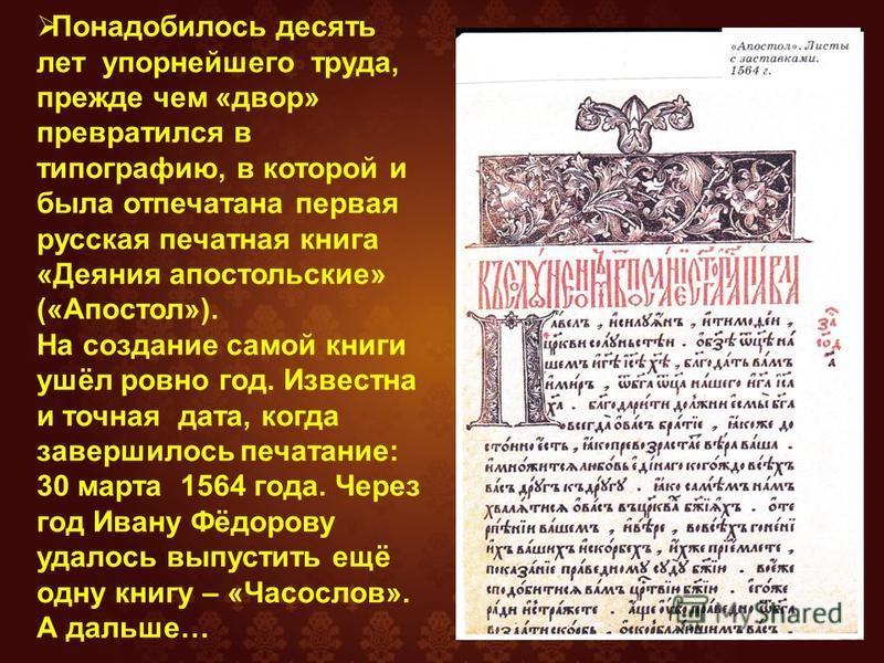Понадобилось десять лет упорнейшего труда, прежде чем «двор» превратился в типографию, в которой и была отпечатана первая русская печатная книга «Деяния апостольские» («Апостол»). На создание самой книги ушёл ровно год. Известна и точная дата, когда