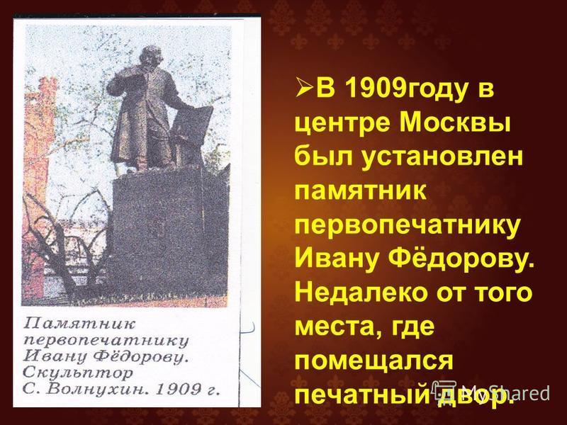 В 1909 году в центре Москвы был установлен памятник первопечатнику Ивану Фёдорову. Недалеко от того места, где помещался печатный двор.