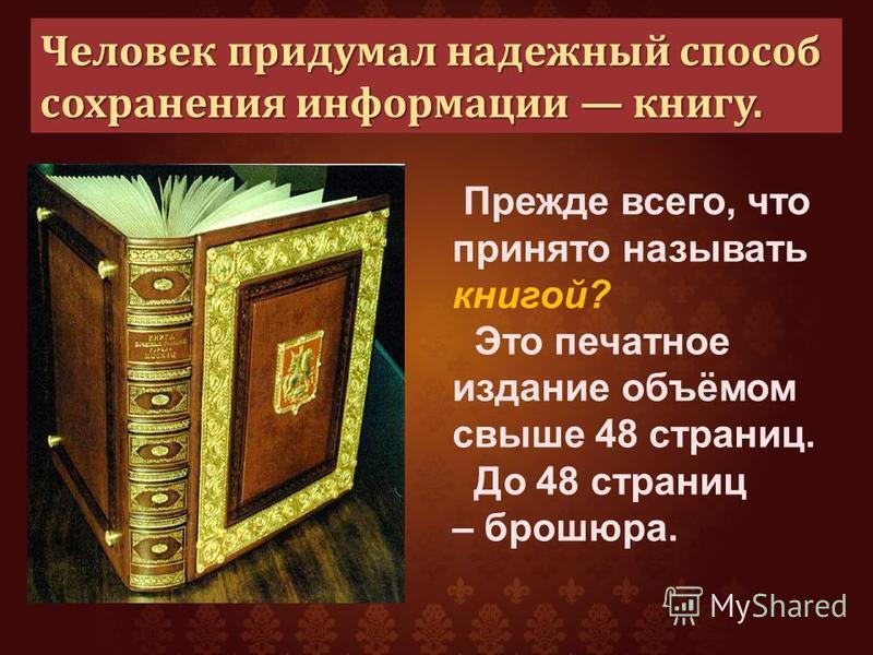 Человек придумал надежный способ сохранения информации книгу. Прежде всего, что принято называть книгой? Это печатное издание объёмом свыше 48 страниц. До 48 страниц – брошюра.