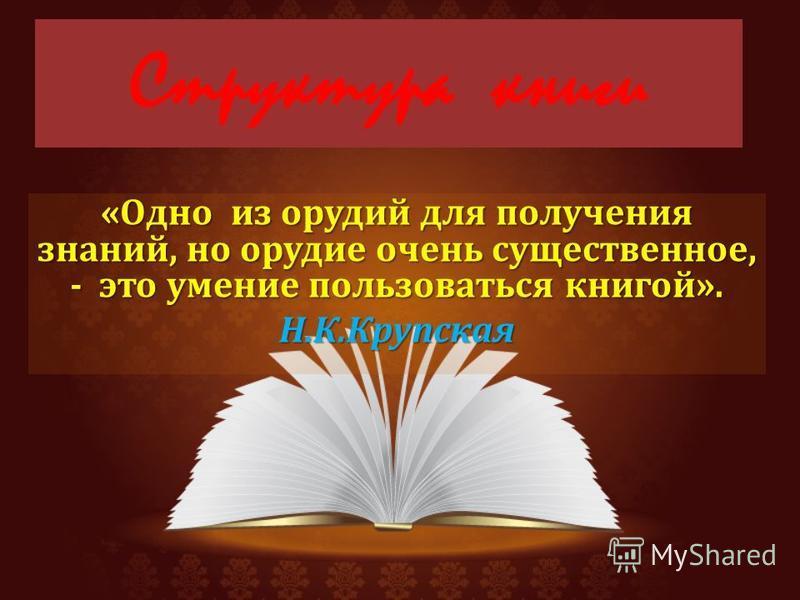 Структура книги « Одно из орудий для получения знаний, но орудие очень существенное, - это умение пользоваться книгой ». Н. К. Крупская