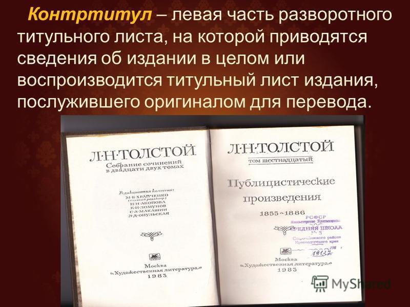 Контртитул – левая часть разворотного титульного листа, на которой приводятся сведения об издании в целом или воспроизводится титульный лист издания, послужившего оригиналом для перевода.