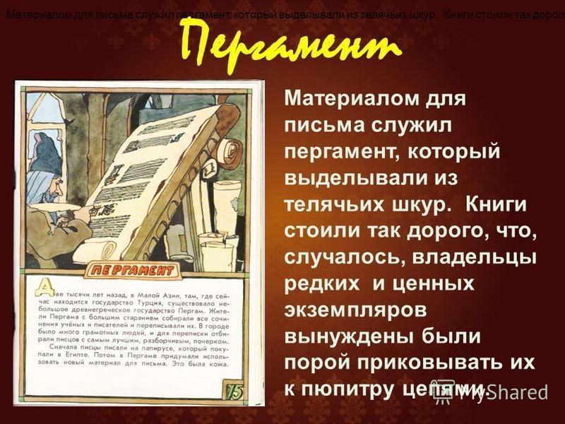 Материалом для письма служил пергамент, который выделывали из телячьих шкур. Книги стоили так дорого, что, случалось, владельцы редких и ценных экземпляров вынуждены были порой приковывать их к пюпитру цепями. Пергамент