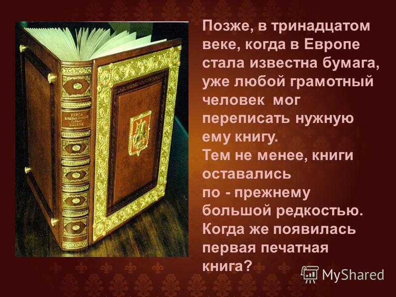Позже, в тринадцатом веке, когда в Европе стала известна бумага, уже любой грамотный человек мог переписать нужную ему книгу. Тем не менее, книги оставались по - прежнему большой редкостью. Когда же появилась первая печатная книга?