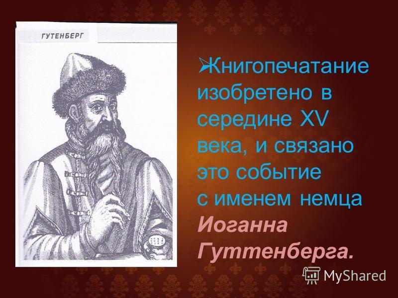 Книгопечатание изобретено в середине ХV века, и связано это событие с именем немца Иоганна Гуттенберга.