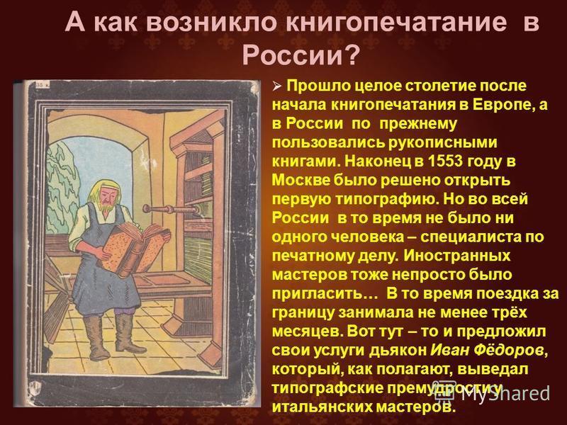 Прошло целое столетие после начала книгопечатания в Европе, а в России по прежнему пользовались рукописными книгами. Наконец в 1553 году в Москве было решено открыть первую типографию. Но во всей России в то время не было ни одного человека – специал