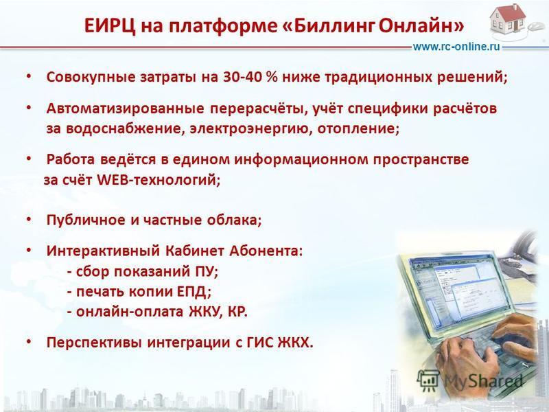 www.rc-online.ru Совокупные затраты на 30-40 % ниже традиционных решений; Автоматизированные перерасчёты, учёт специфики расчётов за водоснабжение, электроэнергию, отопление; Работа ведётся в едином информационном пространстве за счёт WEB-технологий;