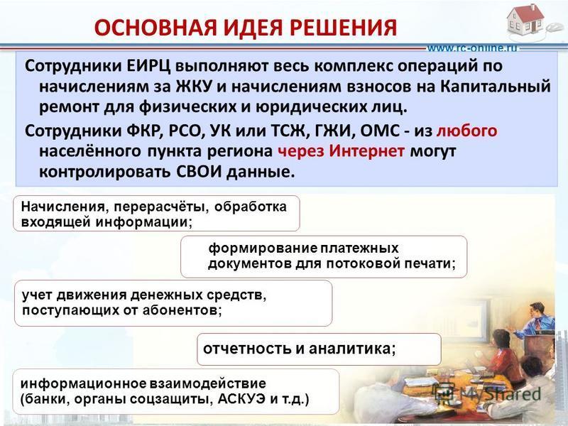 www.rc-online.ru ОСНОВНАЯ ИДЕЯ РЕШЕНИЯ отчетность и аналитика; учет движения денежных средств, поступающих от абонентов; информационное взаимодействие (банки, органы соцзащиты, АСКУЭ и т.д.) формирование платежных документов для потоковой печати; Сот