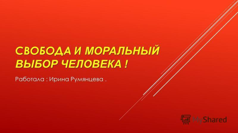 СВОБОДАИ МОРАЛЬНЫЙ ВЫБОР ЧЕЛОВЕКА ! СВОБОДА И МОРАЛЬНЫЙ ВЫБОР ЧЕЛОВЕКА ! Работала : Ирина Румянцева.