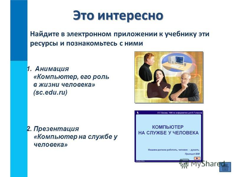 Это интересно 2. Презентация «Компьютер на службе у человека» Найдите в электронном приложении к учебнику эти ресурсы и познакомьтесь с ними 1. Анимация «Компьютер, его роль в жизни человека» (sc.edu.ru)