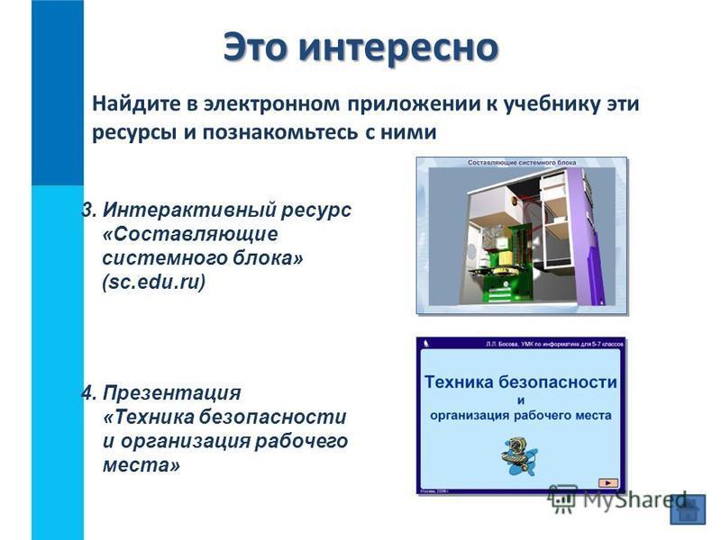 Это интересно 4. Презентация «Техника безопасности и организация рабочего места» Найдите в электронном приложении к учебнику эти ресурсы и познакомьтесь с ними 3. Интерактивный ресурс «Составляющие системного блока» (sc.edu.ru)