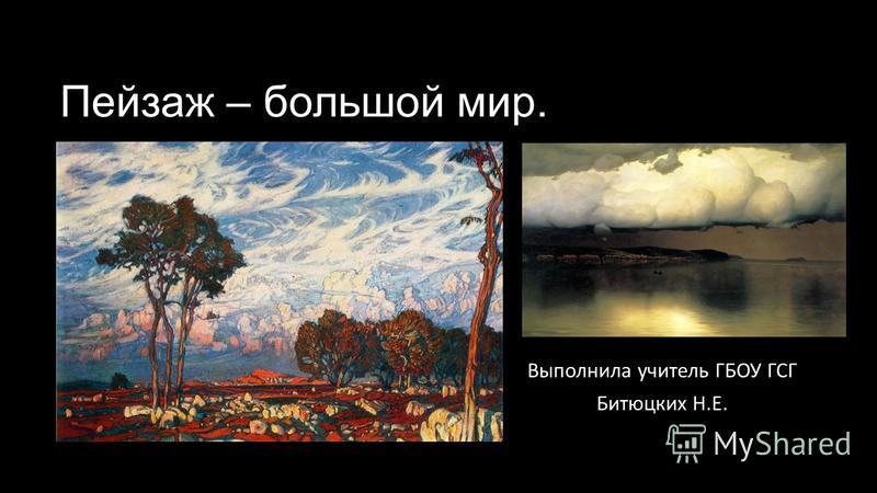 Пейзаж – большой мир. Выполнила учитель ГБОУ ГСГ Битюцких Н.Е.