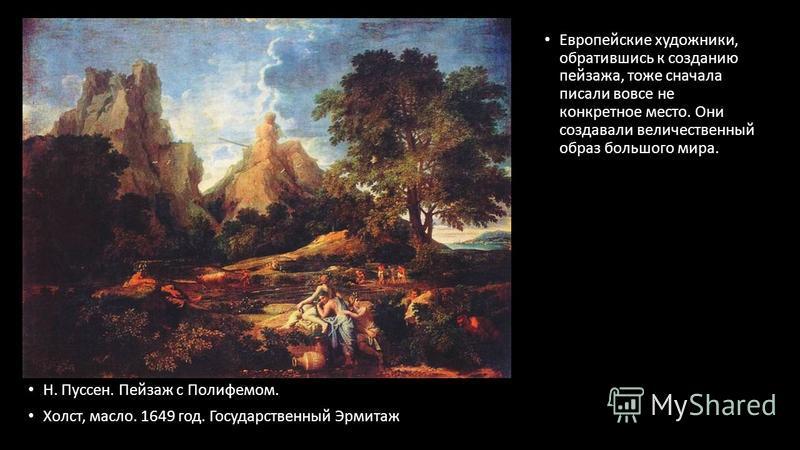 Н. Пуссен. Пейзаж с Полифемом. Холст, масло. 1649 год. Государственный Эрмитаж Европейские художники, обратившись к созданию пейзажа, тоже сначала писали вовсе не конкретное место. Они создавали величественный образ большого мира.