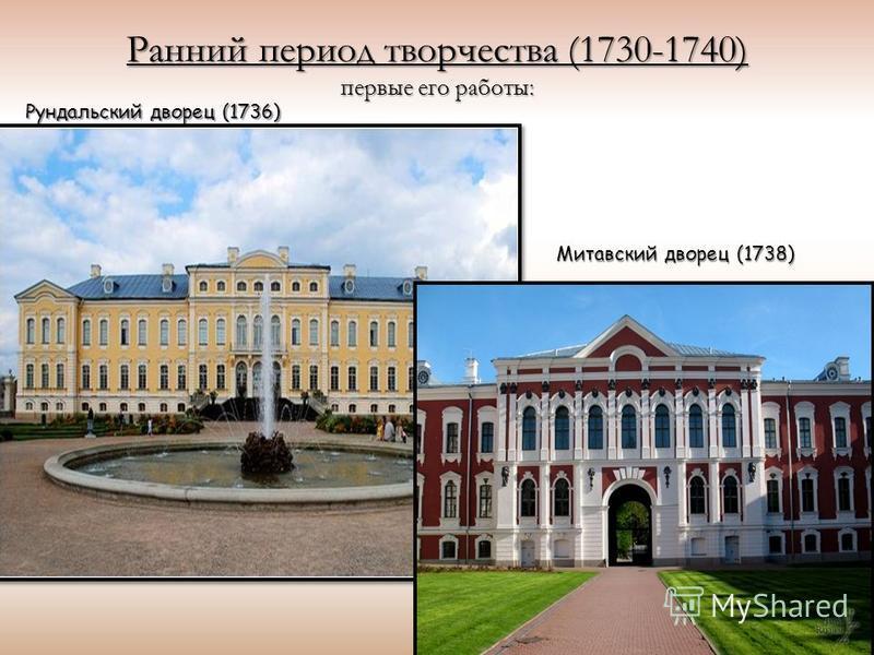 Ранний период творчества (1730-1740) первые его работы: Рундальский дворец (1736) Митавский дворец (1738)