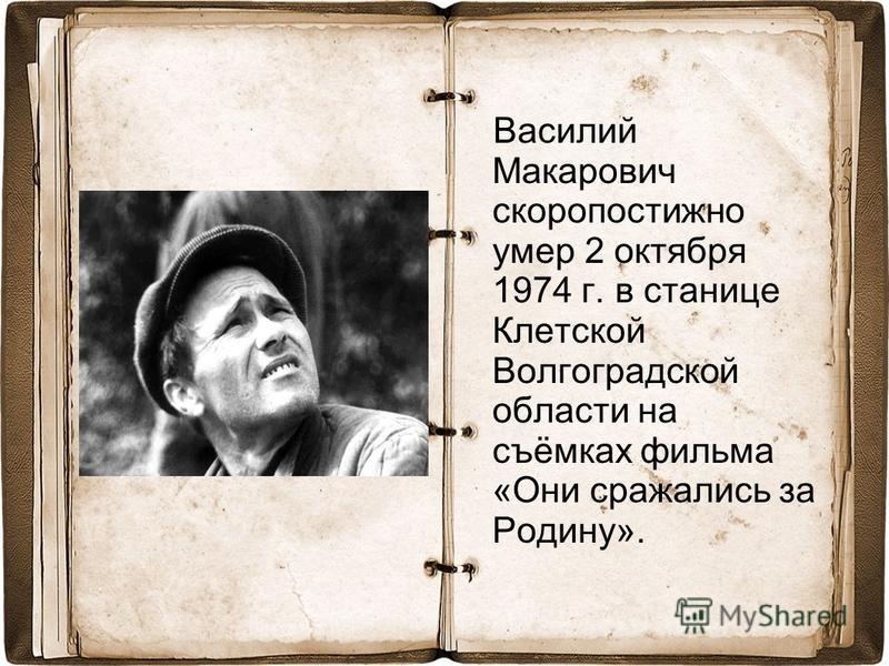 Василий Макарович скоропостижно умер 2 октября 1974 г. в станице Клетской Волгоградской области на съёмках фильма «Они сражались за Родину».