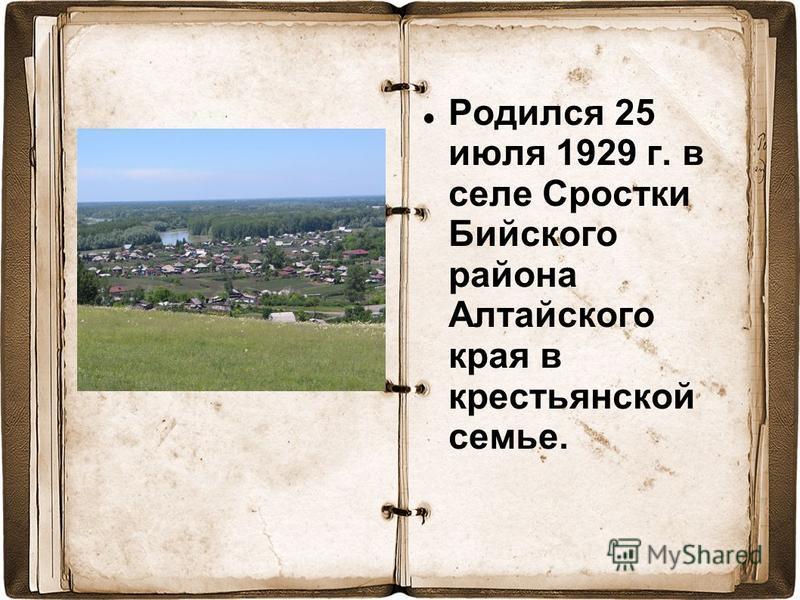 Родился 25 июля 1929 г. в селе Сростки Бийского района Алтайского края в крестьянской семье.