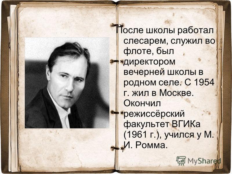 После школы работал слесарем, служил во флоте, был директором вечерней школы в родном селе. С 1954 г. жил в Москве. Окончил режиссёрский факультет ВГИКа (1961 г.), учился у М. И. Ромма.