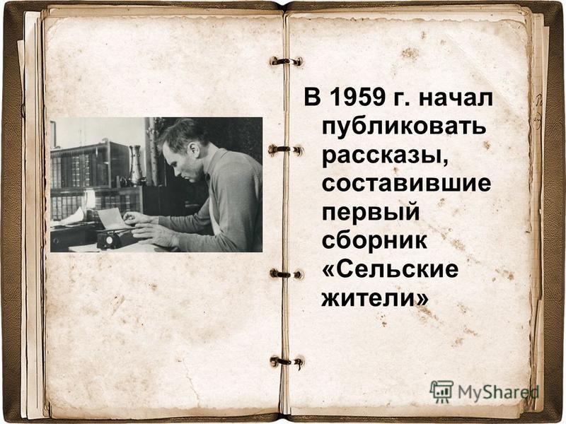 В 1959 г. начал публиковать рассказы, составившие первый сборник «Сельские жители»
