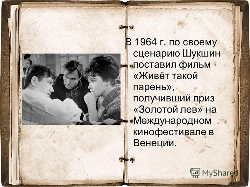 В 1964 г. по своему сценарию Шукшин поставил фильм «Живёт такой парень», получивший приз «Золотой лев» на Международном кинофестивале в Венеции.