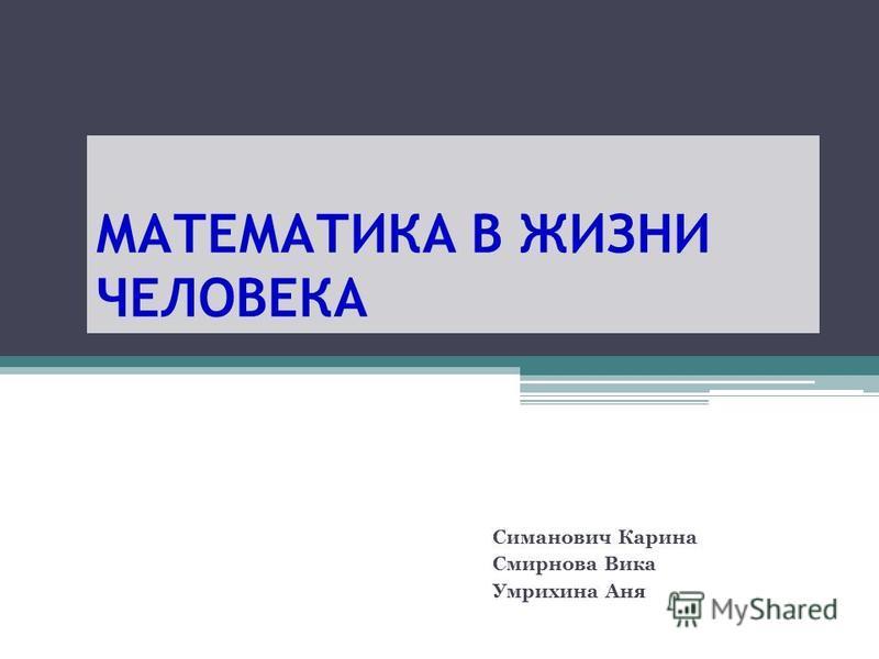 МАТЕМАТИКА В ЖИЗНИ ЧЕЛОВЕКА Симанович Карина Смирнова Вика Умрихина Аня
