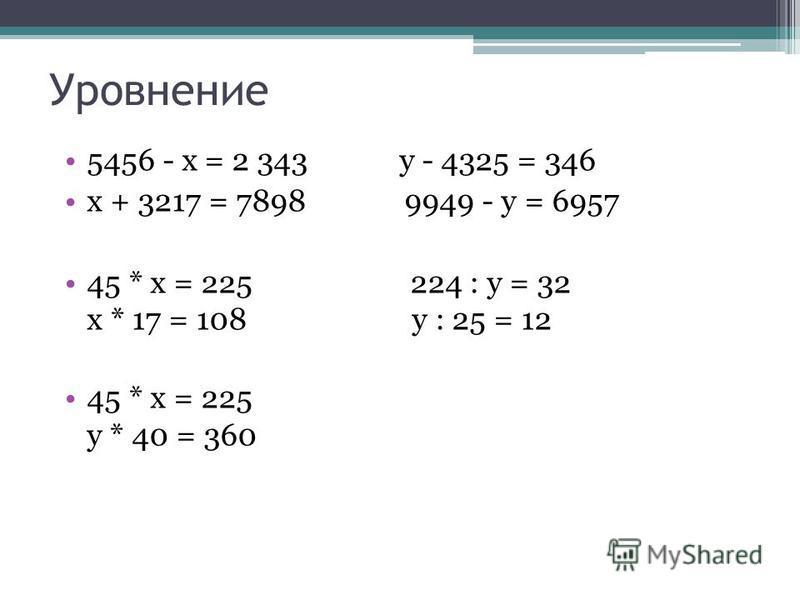 Уровнение 5456 - х = 2 343 у - 4325 = 346 х + 3217 = 7898 9949 - y = 6957 45 * х = 225 224 : y = 32 х * 17 = 108 у : 25 = 12 45 * х = 225 y * 40 = 360