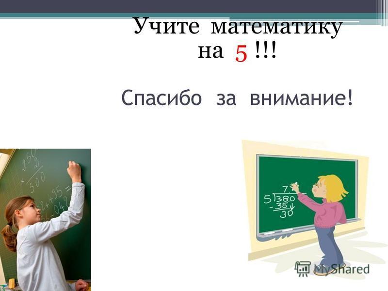 Учите математику на 5 !!! Спасибо за внимание!