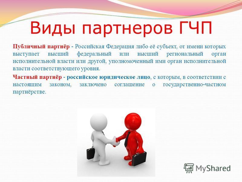 Виды партнеров ГЧП Публичный партнёр - Российская Федерация либо её субъект, от имени которых выступает высший федеральный или высший региональный орган исполнительной власти или другой, уполномоченный ими орган исполнительной власти соответствующего