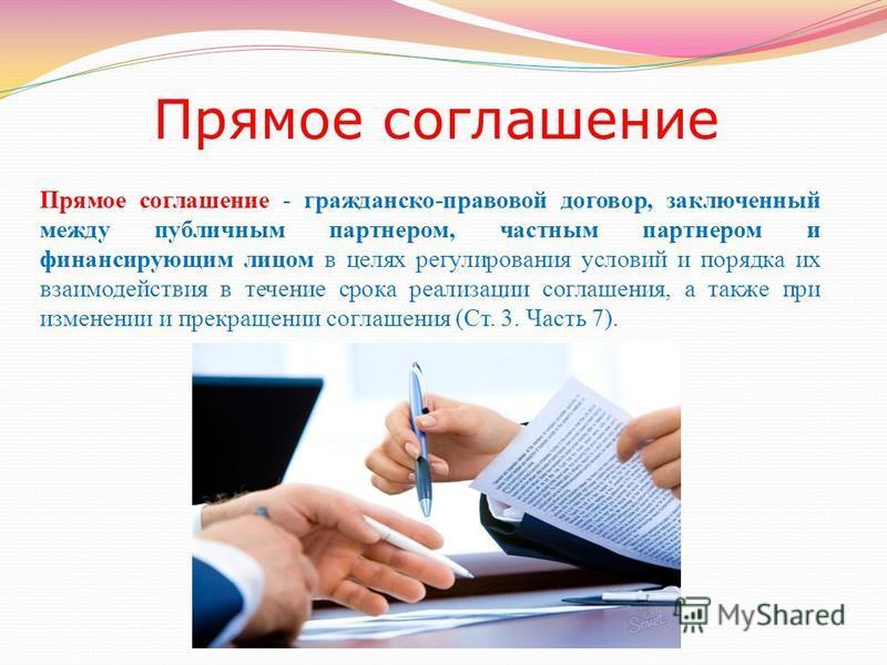 Прямое соглашение - гражданско-правовой договор, заключенный между публичным партнером, частным партнером и финансирующим лицом в целях регулирования условий и порядка их взаимодействия в течение срока реализации соглашения, а также при изменении и п