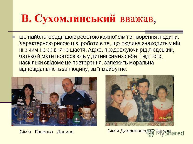 В. Сухомлинський вважав, що найблагороднішою роботою кожної сімї є творення людини. Характерною рисою цієї роботи є те, що людина знаходить у ній ні з чим не зрівняне щастя. Адже, продовжуючи рід людський, батько й мати повторюють у дитині самих себе