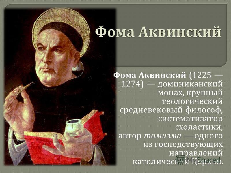 Фома Аквинский (1225 1274) доминиканский монах, крупный теологический средневековый философ, систематизатор схоластики, автор томизма одного из господствующих направлений католической Церкви.