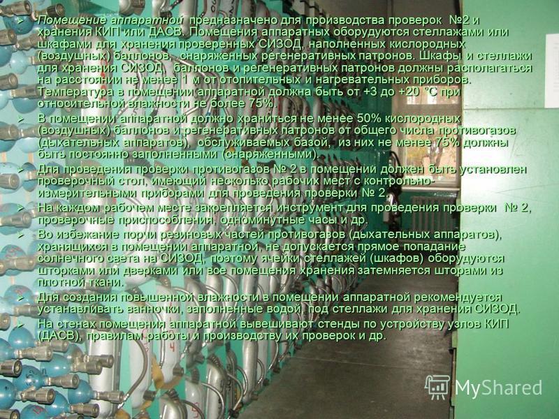 Помещение аппаратной предназначено для производства проверок 2 и хранения КИП или ДАСВ. Помещения аппаратных оборудуются стеллажами или шкафами для хранения проверенных СИЗОД, наполненных кислородных (воздушных) баллонов, снаряженных регенеративных п