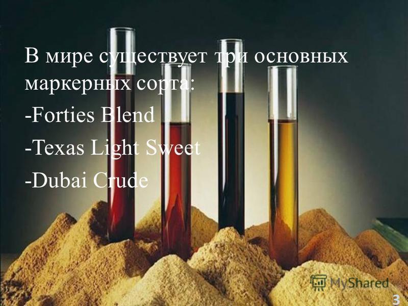 В мире существует три основных маркерных сорта: -Forties Blend -Texas Light Sweet -Dubai Crudе 3
