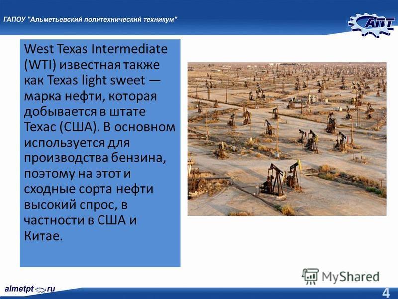 West Texas Intermediate (WTI) известная также как Texas light sweet марка нефти, которая добывается в штате Техас (США). В основном используется для производства бензина, поэтому на этот и сходные сорта нефти высокий спрос, в частности в США и Китае.
