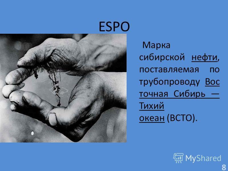 ESPO Марка сибирской нефти, поставляемая по трубопроводу Вос точная Сибирь Тихий океан (ВСТО). 8