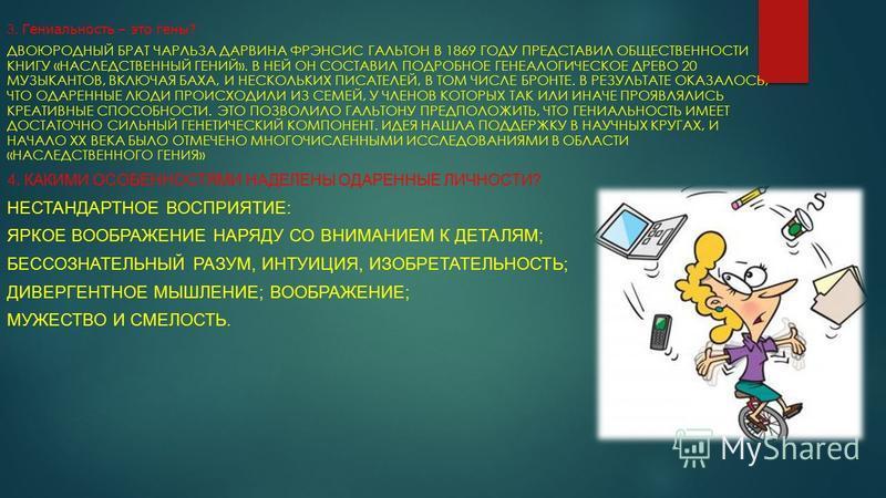 3. Гениальность – это гены? ДВОЮРОДНЫЙ БРАТ ЧАРЛЬЗА ДАРВИНА ФРЭНСИС ГАЛЬТОН В 1869 ГОДУ ПРЕДСТАВИЛ ОБЩЕСТВЕННОСТИ КНИГУ «НАСЛЕДСТВЕННЫЙ ГЕНИЙ». В НЕЙ ОН СОСТАВИЛ ПОДРОБНОЕ ГЕНЕАЛОГИЧЕСКОЕ ДРЕВО 20 МУЗЫКАНТОВ, ВКЛЮЧАЯ БАХА, И НЕСКОЛЬКИХ ПИСАТЕЛЕЙ, В Т