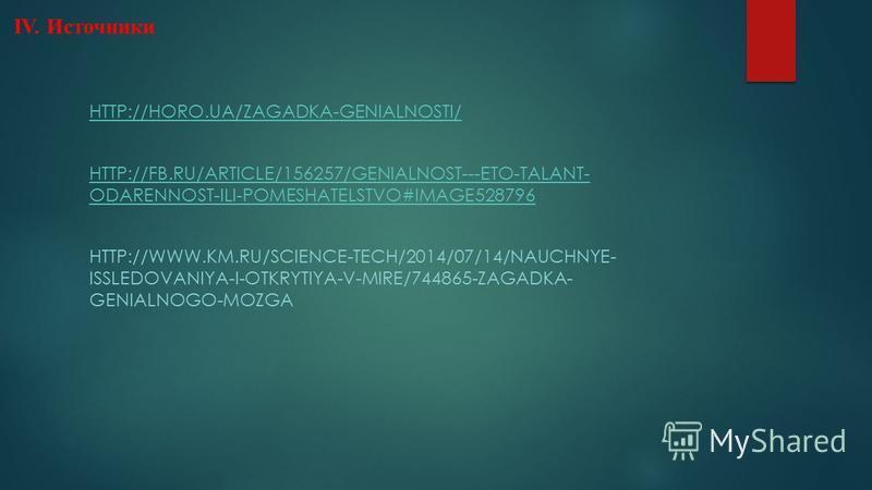 IV. Источники HTTP://HORO.UA/ZAGADKA-GENIALNOSTI/ HTTP://FB.RU/ARTICLE/156257/GENIALNOST---ETO-TALANT- ODARENNOST-ILI-POMESHATELSTVO#IMAGE528796 HTTP://WWW.KM.RU/SCIENCE-TECH/2014/07/14/NAUCHNYE- ISSLEDOVANIYA-I-OTKRYTIYA-V-MIRE/744865-ZAGADKA- GENIA