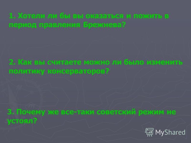 1. Хотели ли бы вы оказаться и пожить в период правления Брежнева? 2. Как вы считаете можно ли было изменить политику консерваторов? 3. Почему же все-таки советский режим не устоял?