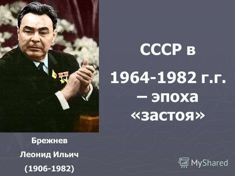 Брежнев Леонид Ильич (1906-1982) СССР в 1964-1982 г.г. – эпоха «застоя»