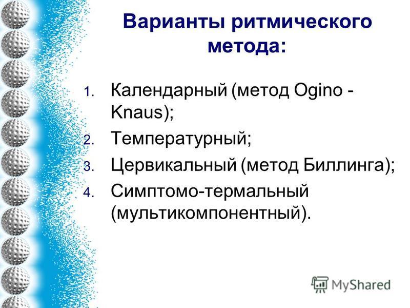 Варианты ритмического метода: 1. Календарный (метод Ogino - Knaus); 2. Температурный; 3. Цервикальный (метод Биллинга); 4. Симптомо-термальный (мульти компонентный).