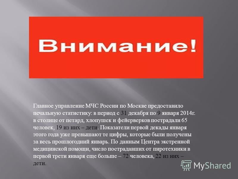 Главное управление МЧС России по Москве предоставило печальную статистику : в период с 31 декабря по 9 января 2014 г. в столице от петард, хлопушек и фейерверков пострадали 65 человек, 19 из них – дети. Показатели первой декады января этого года уже