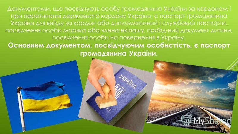 Документами, що посвідчують особу громадянина України за кордоном і при перетинанні державного кордону України, є паспорт громадянина України для виїзду за кордон або дипломатичний і службовий паспорти, посвідчення особи моряка або члена екіпажу, про