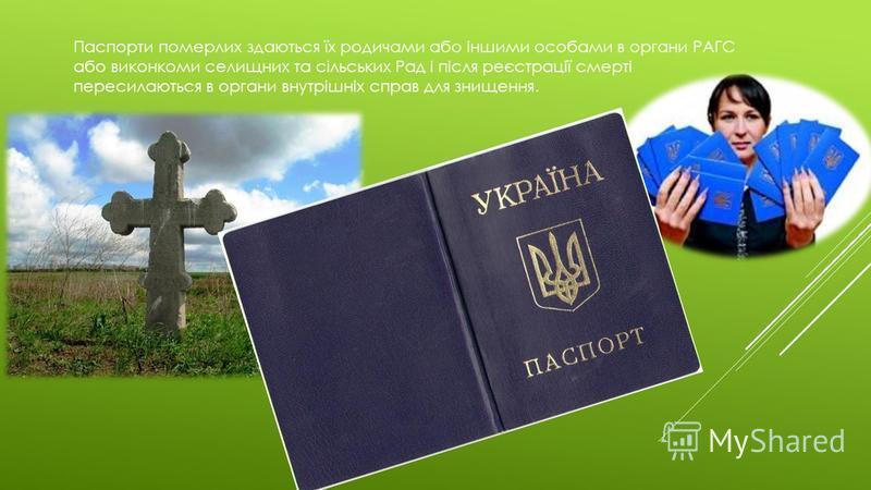 Паспорти померлих здаються їх родичами або іншими особами в органи РАГС або виконкоми селищних та сільських Рад і після реєстрації смерті пересилаються в органи внутрішніх справ для знищення.