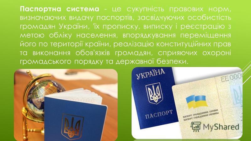 Паспортна система - це сукупність правових норм, визначаючих видачу паспортів, засвідчуючих особистість громадян України, 'їх прописку, виписку і реєстрацію з метою обліку населення, впорядкування переміщення його по території країни, реалізацію конс