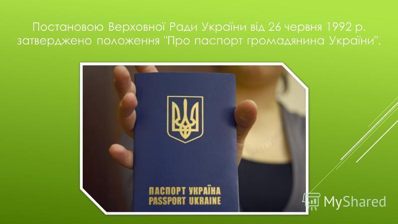 Постановою Верховної Ради України від 26 червня 1992 р. затверджено положення Про паспорт громадянина України.