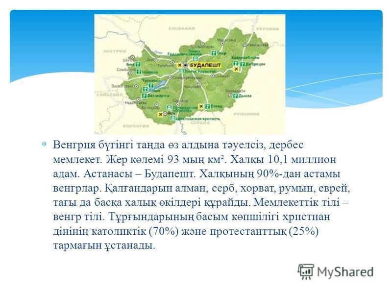 Венгрия бүгінгі таңда өз алдына тәуелсіз, дербес мемлекет. Жер көлемі 93 мың км². Халқы 10,1 миллион адам. Астанасы – Будапешт. Халқының 90%-дан астамы венгрлар. Қалғандарын алман, серб, хорват, румын, еврей, тағы да басқа халық өкілдері құрайды. Мем