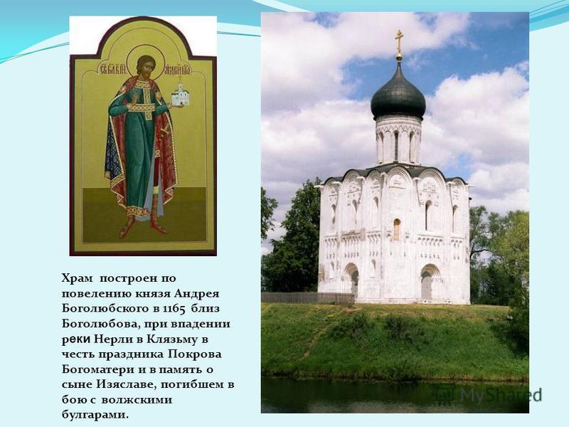 Храм построен по повелению князя Андрея Боголюбского в 1165 близ Боголюбова, при впадении реки Нерли в Клязьму в честь праздника Покрова Богоматери и в память о сыне Изяславе, погибшем в бою с волжскими булгарами.
