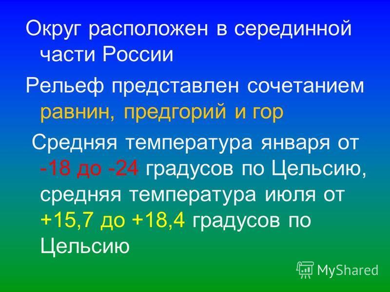 Округ расположен в серединной части России Pельеф представлен сочетанием равнин, предгорий и гор Средняя температура января от -18 до -24 градусов по Цельсию, средняя температура июля от +15,7 до +18,4 градусов по Цельсию