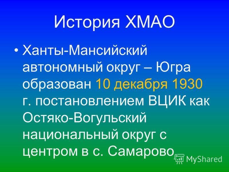 История ХМАО Ханты-Мансийский автономный округ – Югра образован 10 декабря 1930 г. постановлением ВЦИК как Остяко-Вогульский национальный округ с центром в с. Самарово