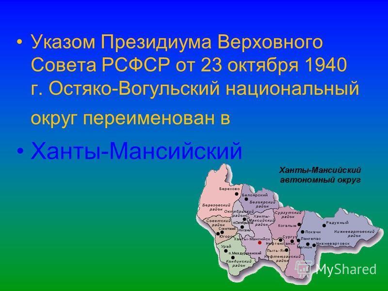 Указом Президиума Верховного Совета РСФСР от 23 октября 1940 г. Остяко-Вогульский национальный округ переименован в Ханты-Мансийский