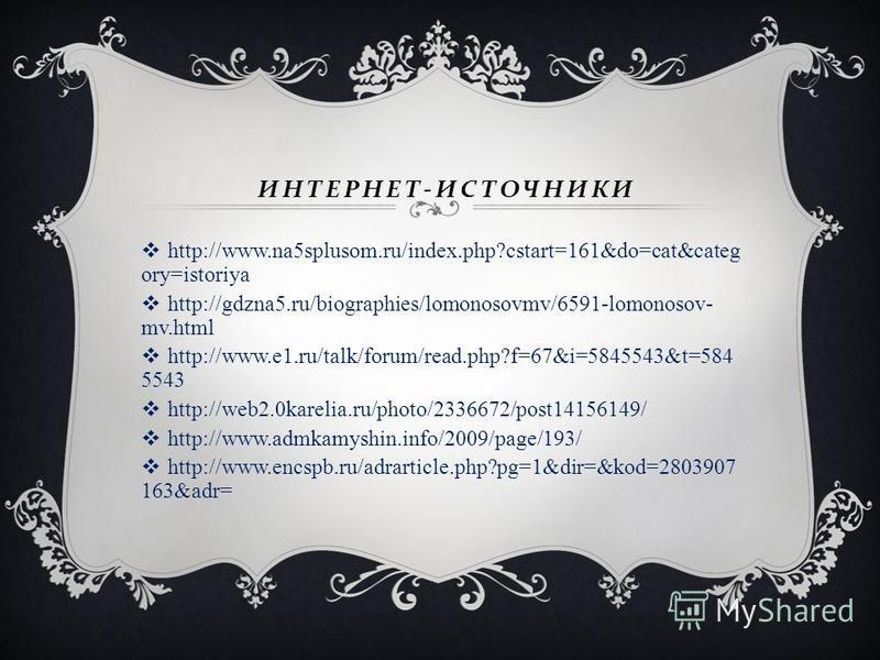 ИНТЕРНЕТ - ИСТОЧНИКИ http://www.na5splusom.ru/index.php?cstart=161&do=cat&categ ory=istoriya http://gdzna5.ru/biographies/lomonosovmv/6591-lomonosov- mv.html http://www.e1.ru/talk/forum/read.php?f=67&i=5845543&t=584 5543 http://web2.0karelia.ru/photo