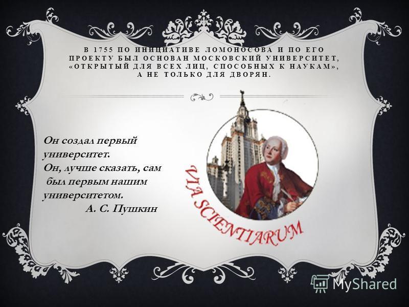 В 1755 ПО ИНИЦИАТИВЕ ЛОМОНОСОВА И ПО ЕГО ПРОЕКТУ БЫЛ ОСНОВАН МОСКОВСКИЙ УНИВЕРСИТЕТ, «ОТКРЫТЫЙ ДЛЯ ВСЕХ ЛИЦ, СПОСОБНЫХ К НАУКАМ», А НЕ ТОЛЬКО ДЛЯ ДВОРЯН. Он создал первый университет. Он, лучше сказать, сам был первым нашим университетом. А. С. Пушки